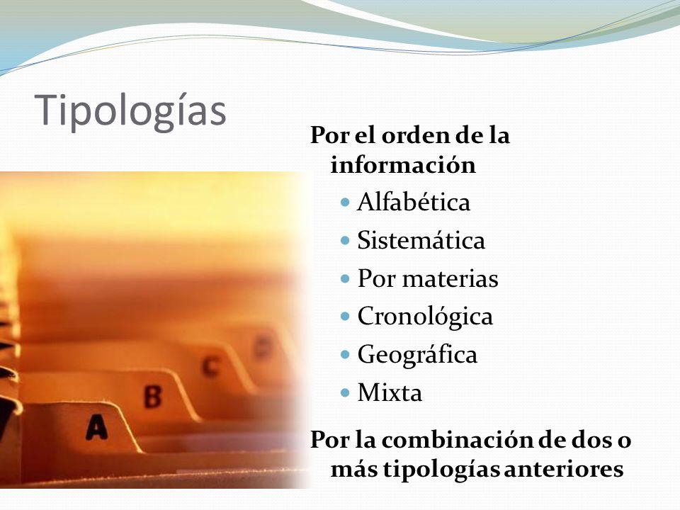 Tipologías Por el orden de la información Alfabética Sistemática Por materias Cronológica Geográfica Mixta Por la combinación de dos o más tipologías