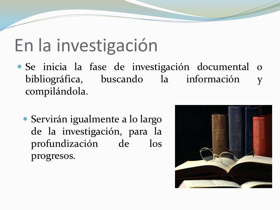 En la investigación Se inicia la fase de investigación documental o bibliográfica, buscando la información y compilándola. Servirán igualmente a lo la