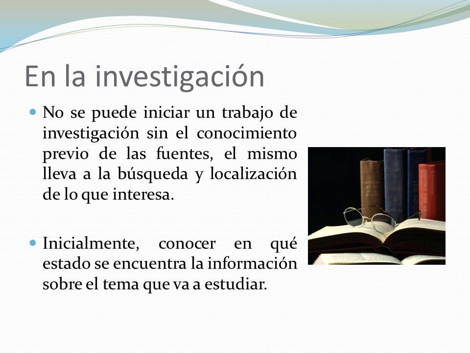 En la investigación No se puede iniciar un trabajo de investigación sin el conocimiento previo de las fuentes, el mismo lleva a la búsqueda y localiza