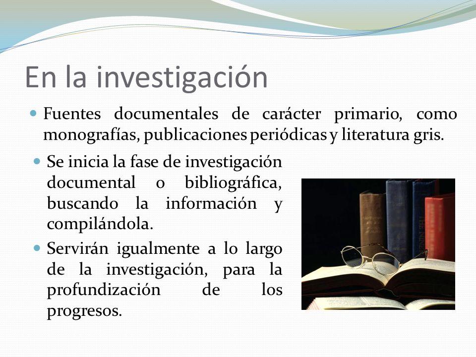 En la investigación Fuentes documentales de carácter primario, como monografías, publicaciones periódicas y literatura gris. Se inicia la fase de inve