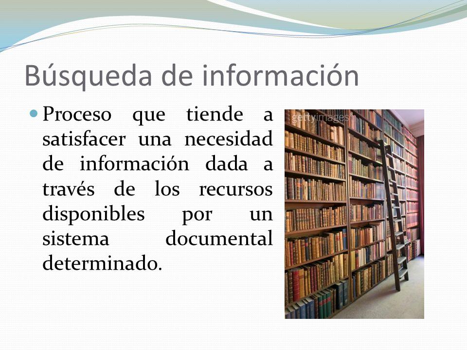 Búsqueda de información Proceso que tiende a satisfacer una necesidad de información dada a través de los recursos disponibles por un sistema document