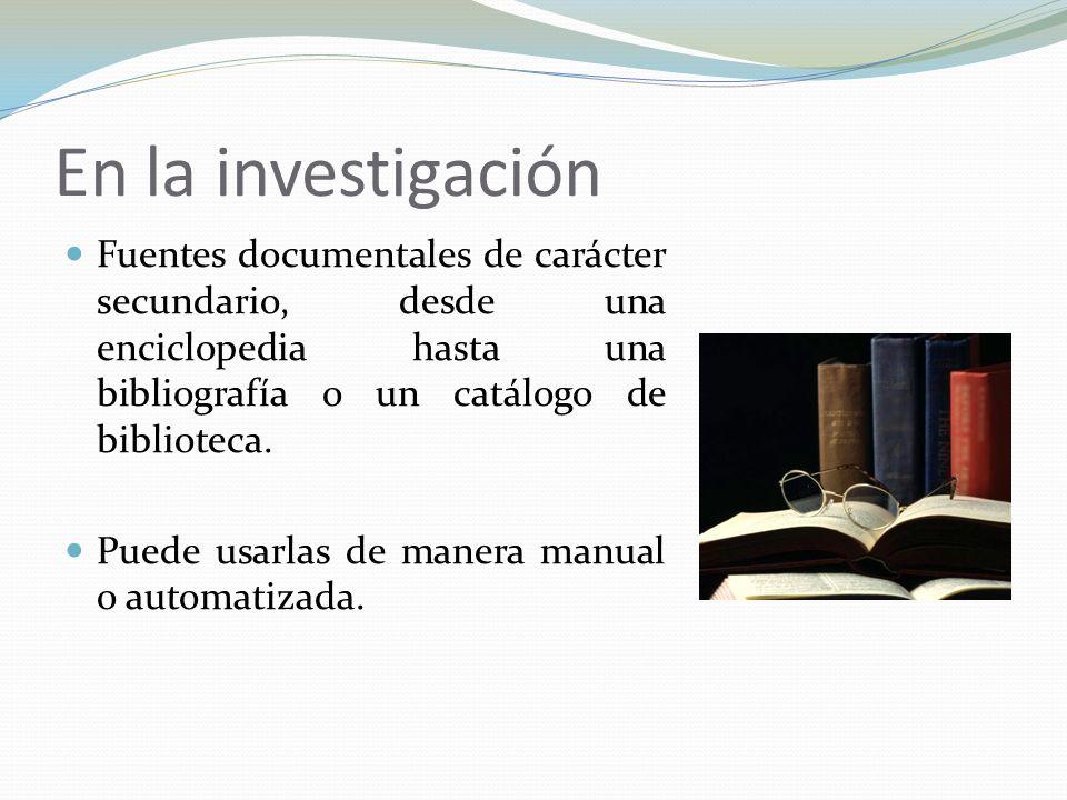 En la investigación Fuentes documentales de carácter secundario, desde una enciclopedia hasta una bibliografía o un catálogo de biblioteca. Puede usar