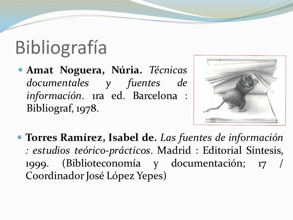 Bibliografía Amat Noguera, Núria. Técnicas documentales y fuentes de información. 1ra ed. Barcelona : Bibliograf, 1978. Torres Ramírez, Isabel de. Las