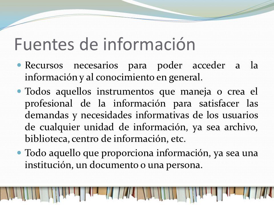 Fuentes de información Recursos necesarios para poder acceder a la información y al conocimiento en general. Todos aquellos instrumentos que maneja o
