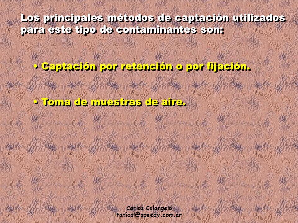 Carlos Colangelo toxicol@speedy.com.ar Los principales métodos de captación utilizados para este tipo de contaminantes son: Captación por retención o