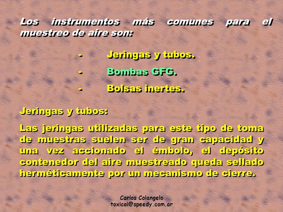 Carlos Colangelo toxicol@speedy.com.ar Los instrumentos más comunes para el muestreo de aire son: -Jeringas y tubos. -Bombas GFG. -Bolsas inertes. -Je