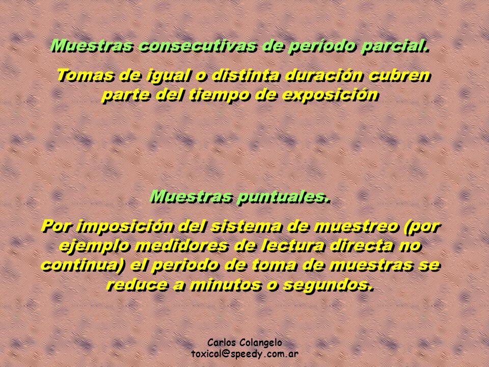 Carlos Colangelo toxicol@speedy.com.ar Muestras consecutivas de período parcial. Tomas de igual o distinta duración cubren parte del tiempo de exposic