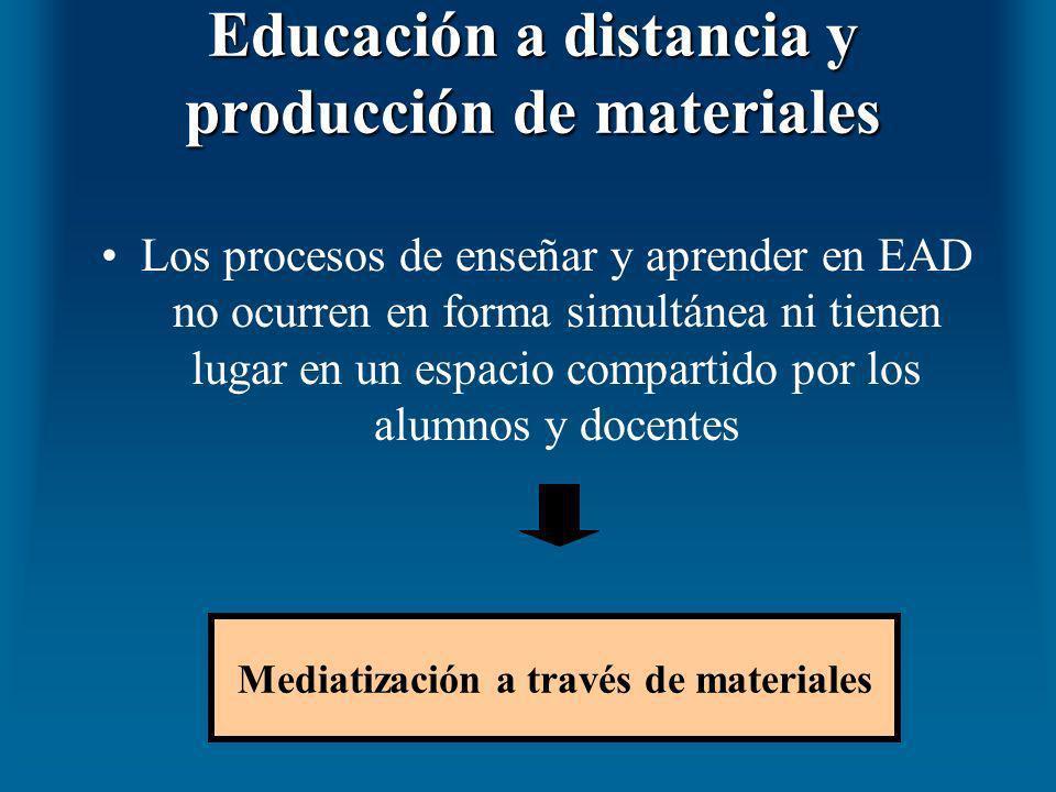 Educación a distancia y producción de materiales Los procesos de enseñar y aprender en EAD no ocurren en forma simultánea ni tienen lugar en un espaci