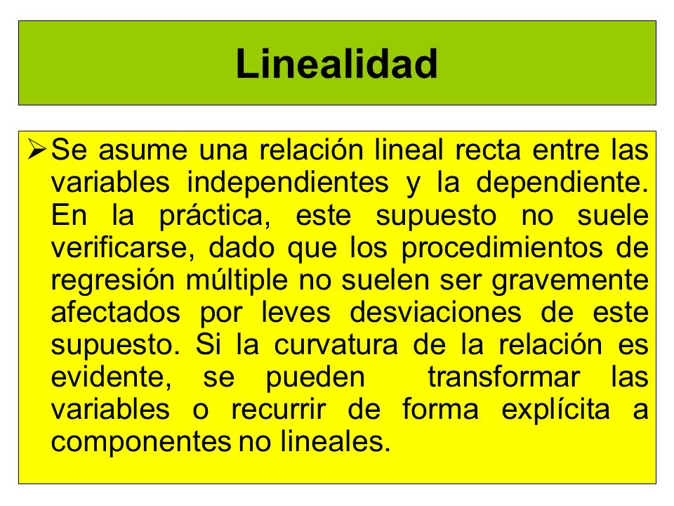 Linealidad Se asume una relación lineal recta entre las variables independientes y la dependiente. En la práctica, este supuesto no suele verificarse,