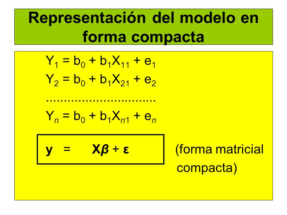 Representación del modelo en forma compacta Y 1 = b 0 + b 1 X 11 + e 1 Y 2 = b 0 + b 1 X 21 + e 2............................... Y n = b 0 + b 1 X n1