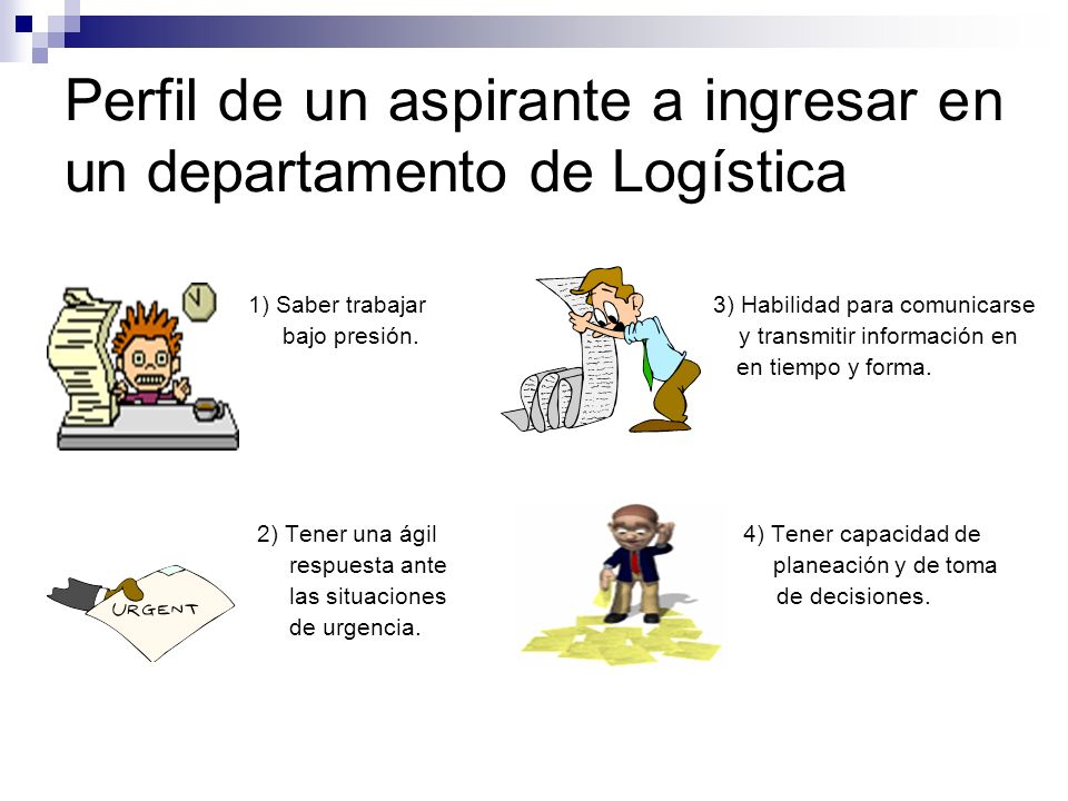 Perfil de un aspirante a ingresar en un departamento de Logística 1) Saber trabajar 3) Habilidad para comunicarse bajo presión. y transmitir informaci