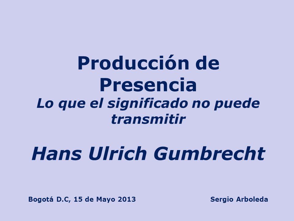 Producción de Presencia Lo que el significado no puede transmitir Hans Ulrich Gumbrecht Bogotá D.C, 15 de Mayo 2013 Sergio Arboleda
