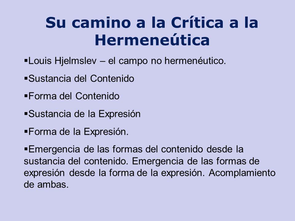 Su camino a la Crítica a la Hermeneútica Louis Hjelmslev – el campo no hermenéutico. Sustancia del Contenido Forma del Contenido Sustancia de la Expre