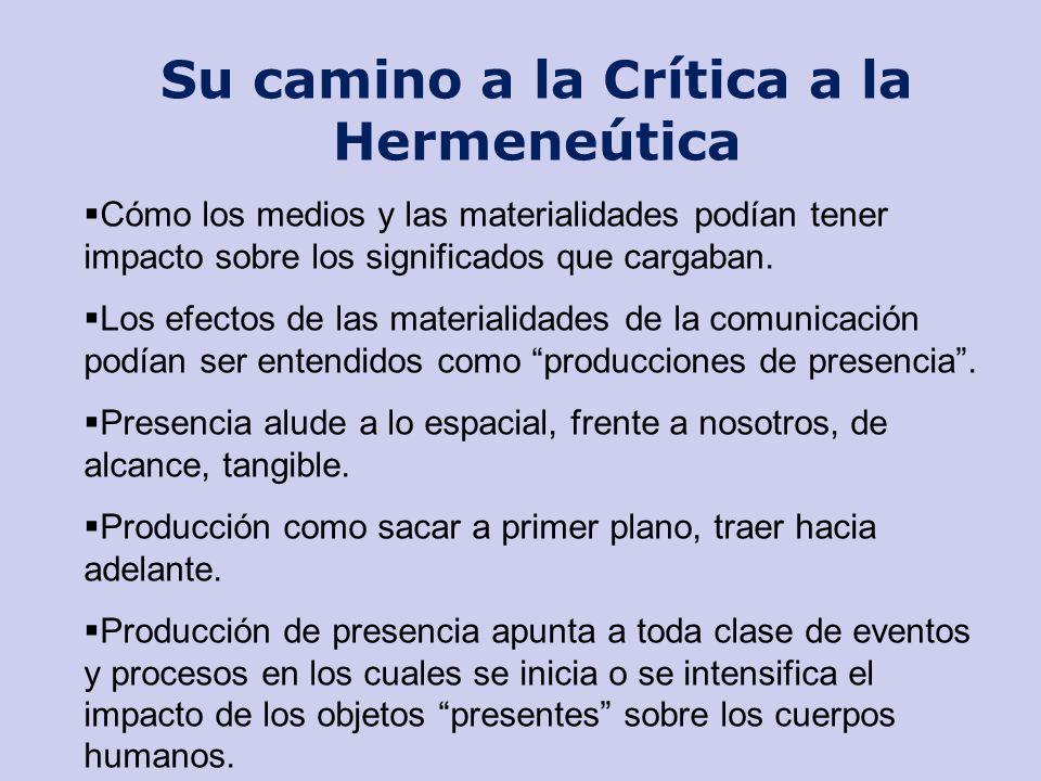 Su camino a la Crítica a la Hermeneútica Cómo los medios y las materialidades podían tener impacto sobre los significados que cargaban. Los efectos de