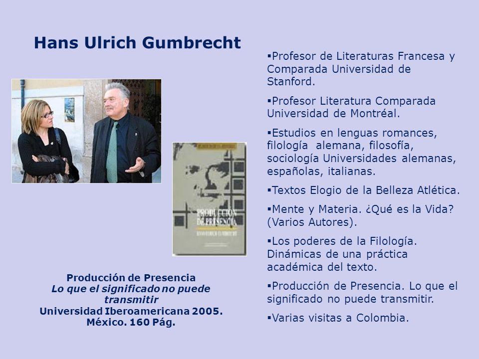 Hans Ulrich Gumbrecht Profesor de Literaturas Francesa y Comparada Universidad de Stanford. Profesor Literatura Comparada Universidad de Montréal. Est