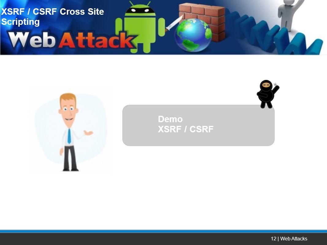 12 | Web Attacks XSRF / CSRF Cross Site Scripting Demo XSRF / CSRF