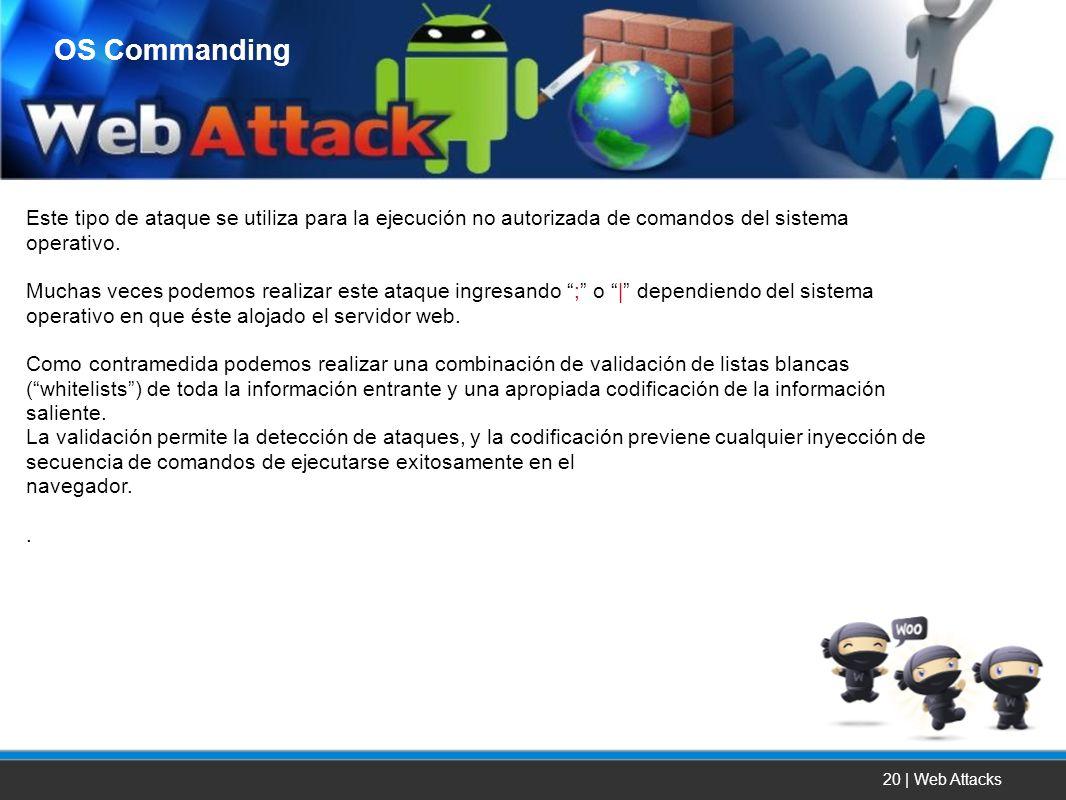 20 | Web Attacks Este tipo de ataque se utiliza para la ejecución no autorizada de comandos del sistema operativo. Muchas veces podemos realizar este