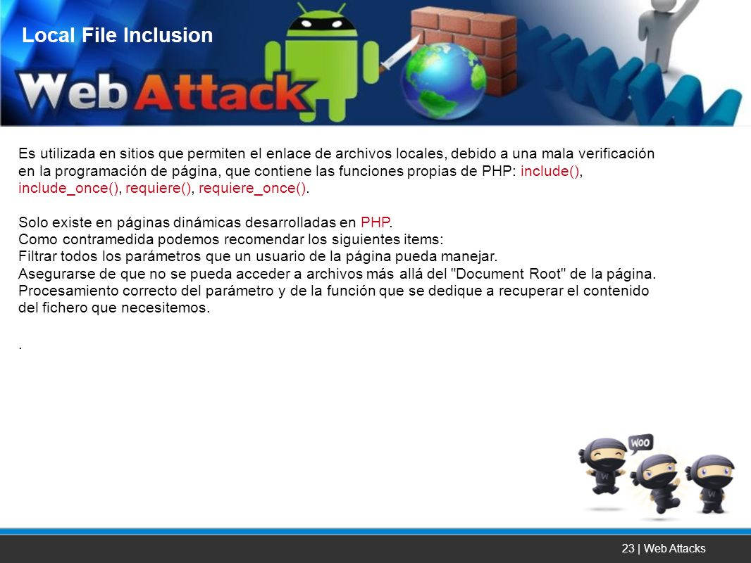 23 | Web Attacks Es utilizada en sitios que permiten el enlace de archivos locales, debido a una mala verificación en la programación de página, que c