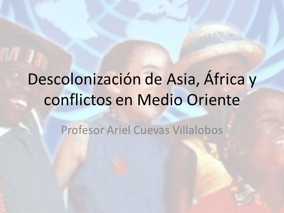 Descolonización de Asia, África y conflictos en Medio Oriente Profesor Ariel Cuevas Villalobos