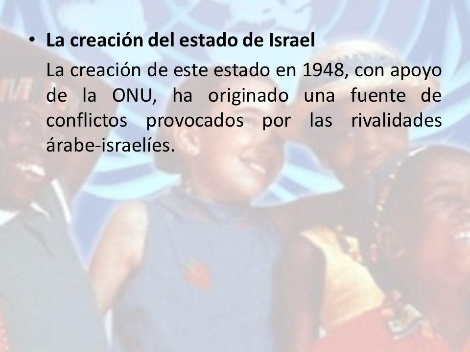 La creación del estado de Israel La creación de este estado en 1948, con apoyo de la ONU, ha originado una fuente de conflictos provocados por las riv