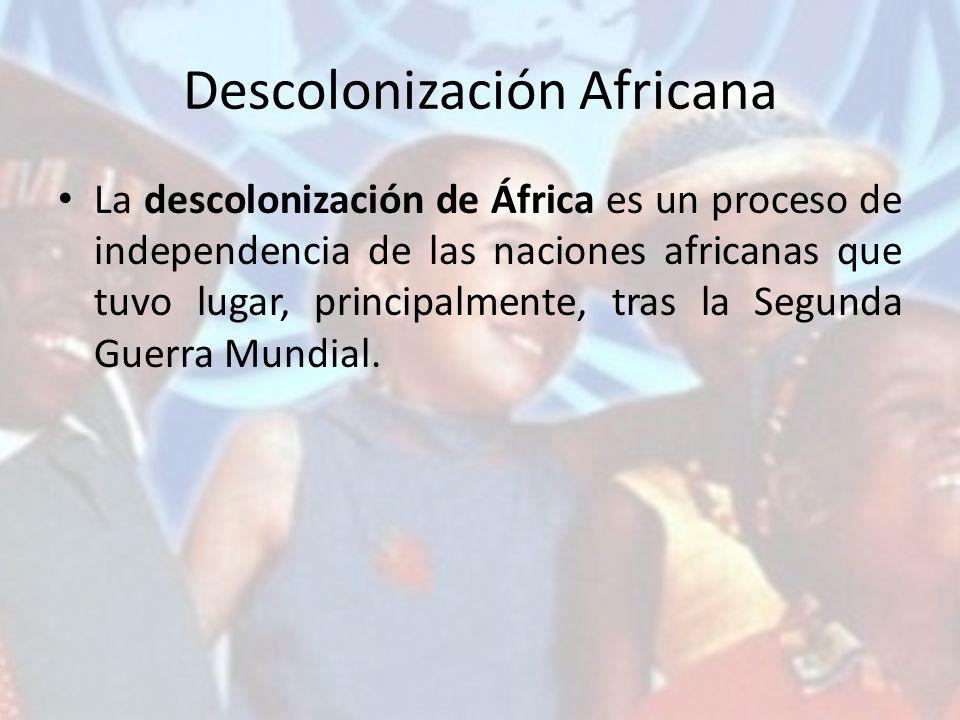 Descolonización Africana La descolonización de África es un proceso de independencia de las naciones africanas que tuvo lugar, principalmente, tras la