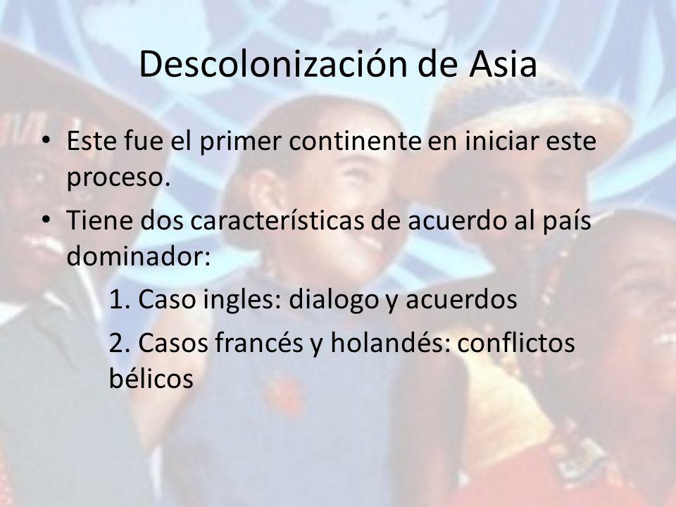 Descolonización de Asia Este fue el primer continente en iniciar este proceso. Tiene dos características de acuerdo al país dominador: 1. Caso ingles: