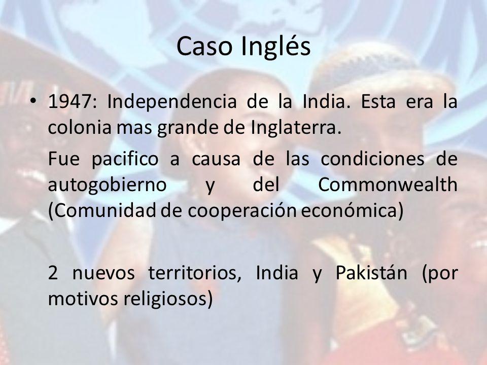 Caso Inglés 1947: Independencia de la India. Esta era la colonia mas grande de Inglaterra. Fue pacifico a causa de las condiciones de autogobierno y d