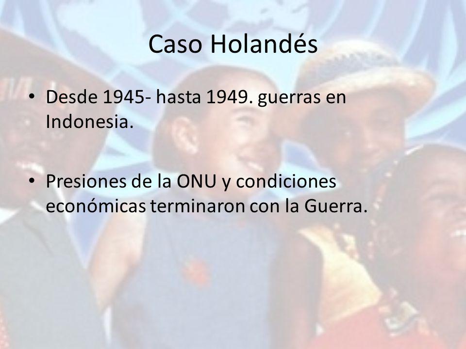 Caso Holandés Desde 1945- hasta 1949. guerras en Indonesia. Presiones de la ONU y condiciones económicas terminaron con la Guerra.