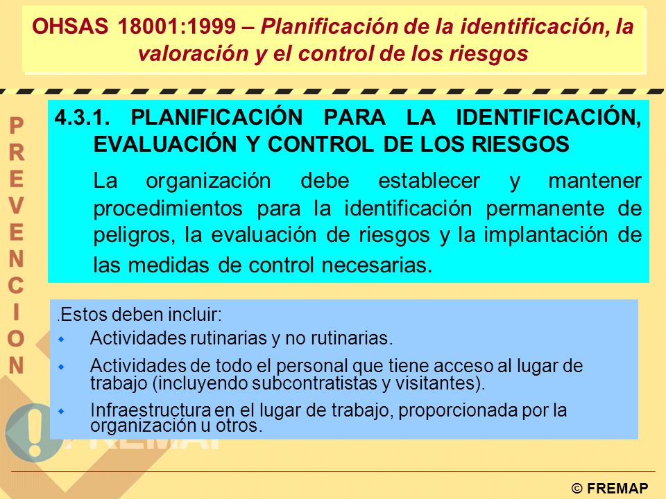 © FREMAP Definir el alcance PRL Revisión Inicial Definición la política Planificación Implantación y Operación Seguir y corregir Revisión OHSAS 18001:1999 – PLANIFICACIÓN Es la base de todo el sistema de gestión Evaluación Requisitos legales Objetivos Programa de gestión