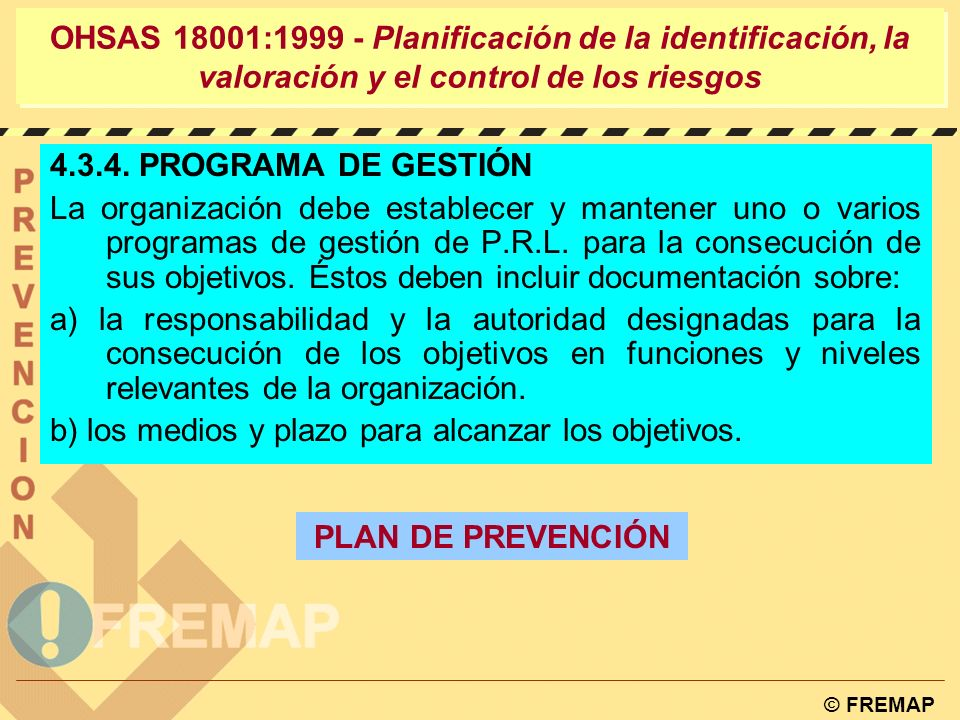 © FREMAP OHSAS 18001:1999 - Planificación de la identificación, la valoración y el control de los riesgos LOS OBJETIVOS DEBEN TENER EN CUENTA: Requisitos Legales Índices de Siniestralidad La reducción de niveles de riesgo Informes de auditorias.
