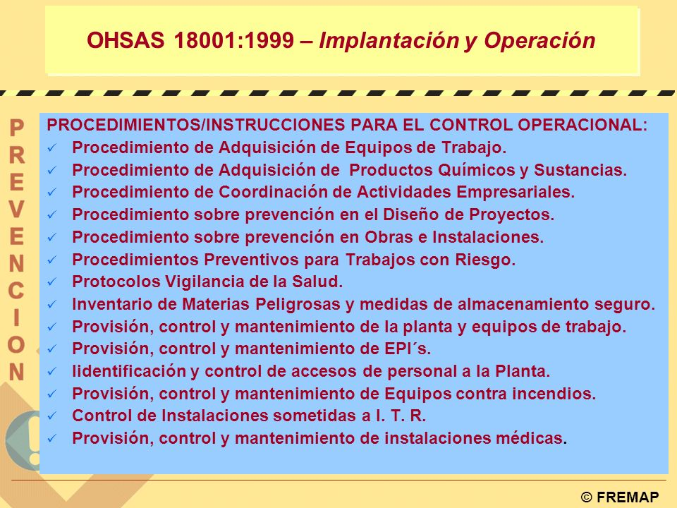 © FREMAP OHSAS 18001:1999 – Implantación y Operación 4.4.6. CONTROL OPERACIONAL La organización debe identificar aquellas operaciones y actividades as