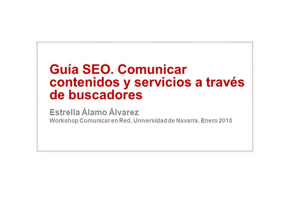 Guía SEO. Comunicar contenidos y servicios a través de buscadores Estrella Álamo Álvarez Workshop Comunicar en Red. Universidad de Navarra. Enero 2010