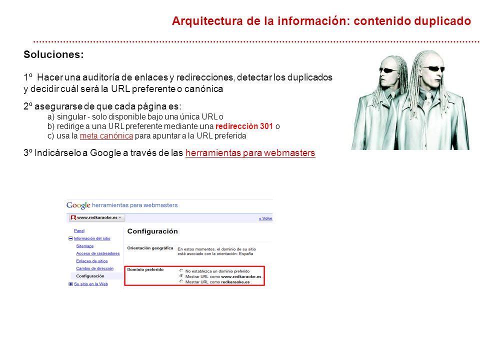 Soluciones: 1º Hacer una auditoría de enlaces y redirecciones, detectar los duplicados y decidir cuál será la URL preferente o canónica 2º asegurarse de que cada página es: a) singular - solo disponible bajo una única URL o b) redirige a una URL preferente mediante una redirección 301 o c) usa la meta canónica para apuntar a la URL preferidameta canónica 3º Indicárselo a Google a través de las herramientas para webmastersherramientas para webmasters Arquitectura de la información: contenido duplicado