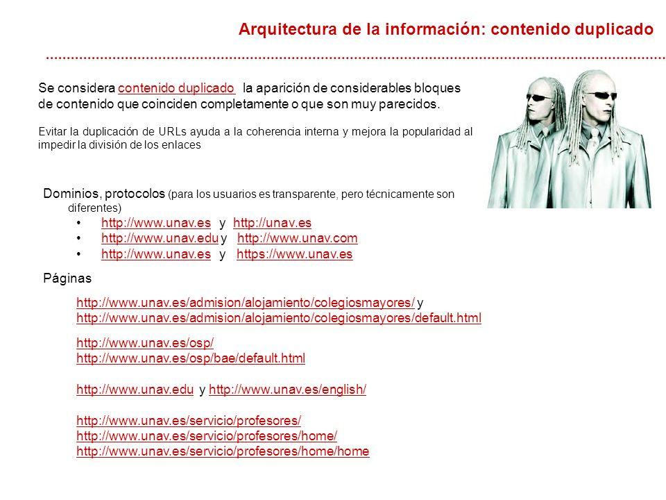 Arquitectura de la información: contenido duplicado Dominios, protocolos (para los usuarios es transparente, pero técnicamente son diferentes) http://www.unav.es y http://unav.eshttp://www.unav.eshttp://unav.es http://www.unav.edu y http://www.unav.comhttp://www.unav.eduhttp://www.unav.com http://www.unav.es y https://www.unav.eshttp://www.unav.eshttps://www.unav.es Páginas http://www.unav.es/admision/alojamiento/colegiosmayores/http://www.unav.es/admision/alojamiento/colegiosmayores/ y http://www.unav.es/admision/alojamiento/colegiosmayores/default.html http://www.unav.es/osp/ http://www.unav.es/osp/bae/default.html http://www.unav.eduhttp://www.unav.edu y http://www.unav.es/english/http://www.unav.es/english/ http://www.unav.es/servicio/profesores/ http://www.unav.es/servicio/profesores/home/ http://www.unav.es/servicio/profesores/home/home Se considera contenido duplicado la aparición de considerables bloques de contenido que coinciden completamente o que son muy parecidos.contenido duplicado Evitar la duplicación de URLs ayuda a la coherencia interna y mejora la popularidad al impedir la división de los enlaces