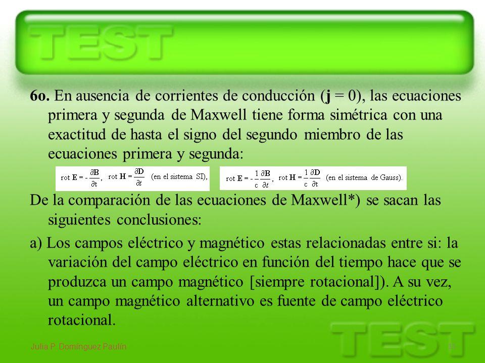 6o. En ausencia de corrientes de conducción (j = 0), las ecuaciones primera y segunda de Maxwell tiene forma simétrica con una exactitud de hasta el s