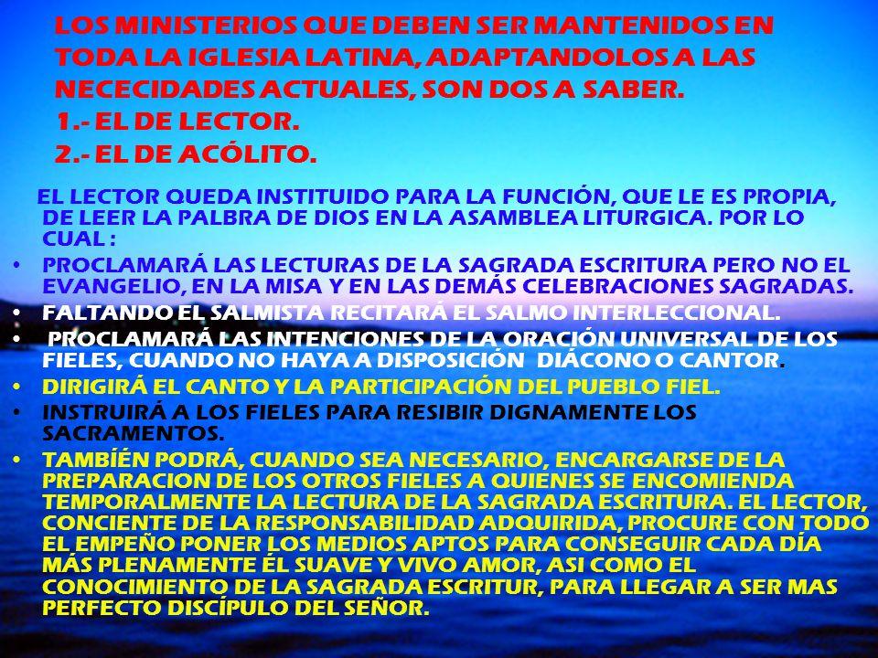 LOS MINISTERIOS QUE DEBEN SER MANTENIDOS EN TODA LA IGLESIA LATINA, ADAPTANDOLOS A LAS NECECIDADES ACTUALES, SON DOS A SABER. 1.- EL DE LECTOR. 2.- EL