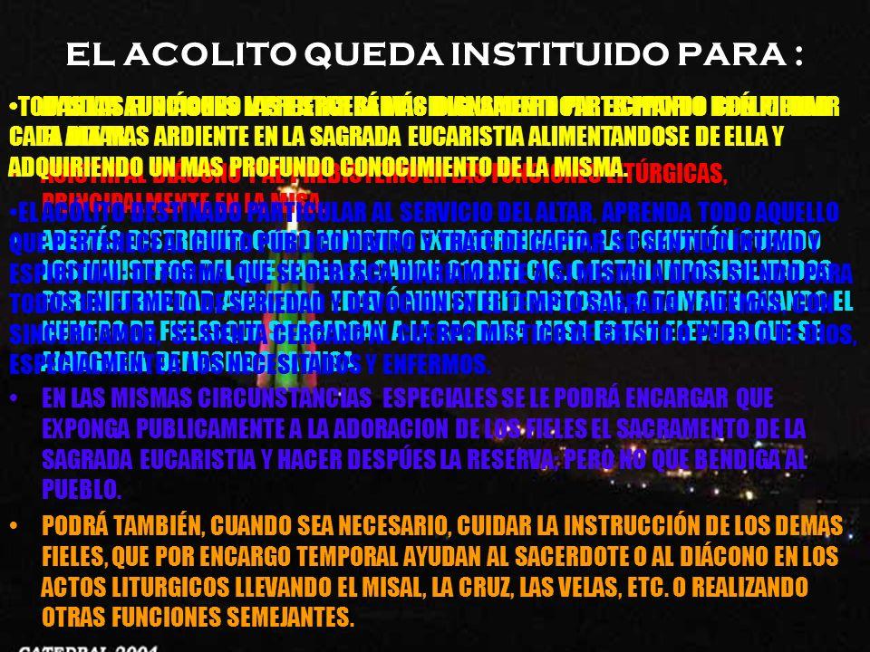 EL ACOLITO QUEDA INSTITUIDO PARA : AYUDAR AL DIÁCONO Y PRESTAR SERVICIO AL SACERDOTE. ES PROPIO DE ÉL CUIDAR EL ALTAR. ASISTIR AL DIÁCONO Y AL PREBIST
