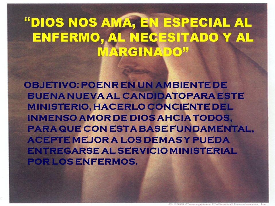 DIOS NOS AMA, EN ESPECIAL AL ENFERMO, AL NECESITADO Y AL MARGINADO OBJETIVO: POENR EN UN AMBIENTE DE BUENA NUEVA AL CANDIDATOPARA ESTE MINISTERIO, HAC