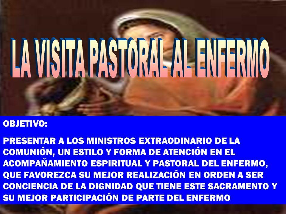 OBJETIVO: PRESENTAR A LOS MINISTROS EXTRAODINARIO DE LA COMUNIÓN, UN ESTILO Y FORMA DE ATENCIÓN EN EL ACOMPAÑAMIENTO ESPIRITUAL Y PASTORAL DEL ENFERMO