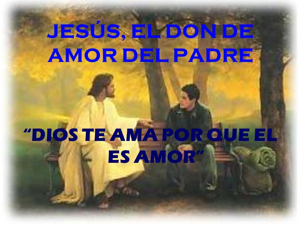 JESÚS, EL DON DE AMOR DEL PADRE DIOS TE AMA POR QUE EL ES AMOR