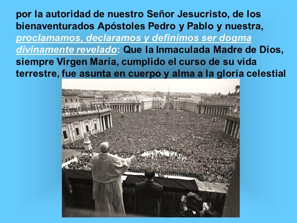 por la autoridad de nuestro Señor Jesucristo, de los bienaventurados Apóstoles Pedro y Pablo y nuestra, proclamamos, declaramos y definimos ser dogma