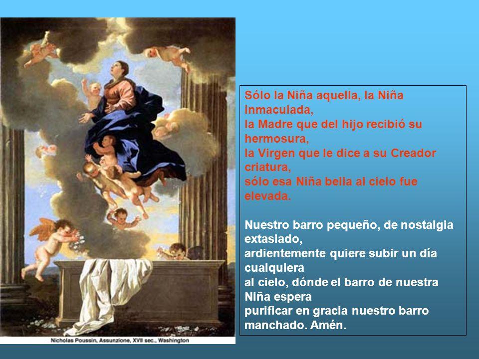 Sólo la Niña aquella, la Niña inmaculada, la Madre que del hijo recibió su hermosura, la Virgen que le dice a su Creador criatura, sólo esa Niña bella