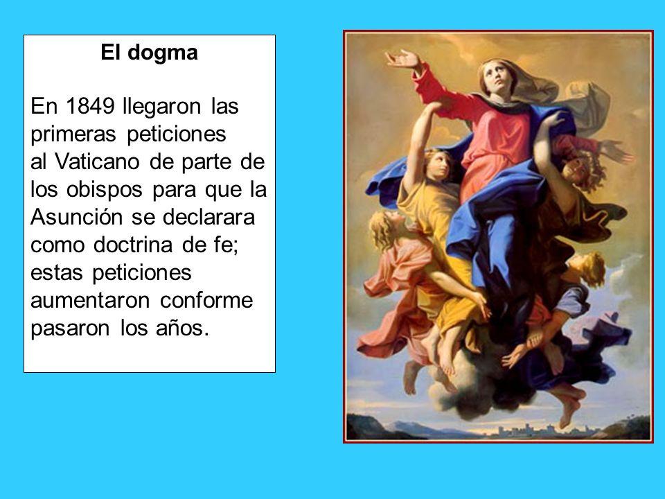 El dogma En 1849 llegaron las primeras peticiones al Vaticano de parte de los obispos para que la Asunción se declarara como doctrina de fe; estas pet