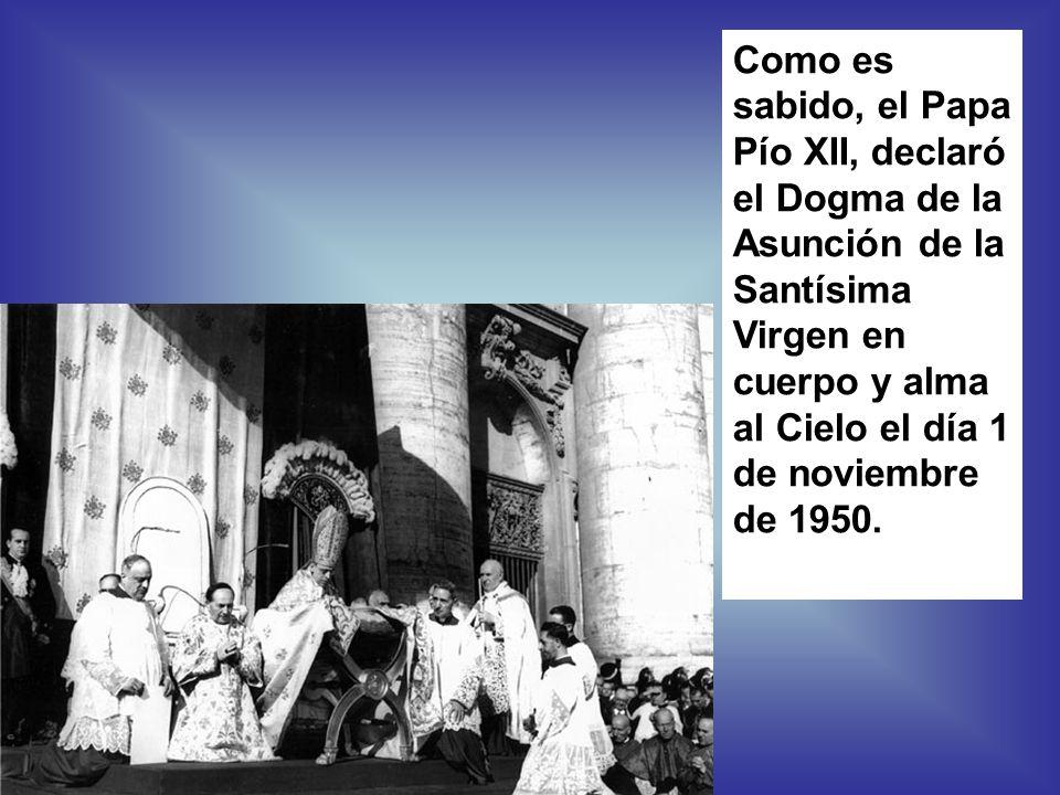 Como es sabido, el Papa Pío XII, declaró el Dogma de la Asunción de la Santísima Virgen en cuerpo y alma al Cielo el día 1 de noviembre de 1950.