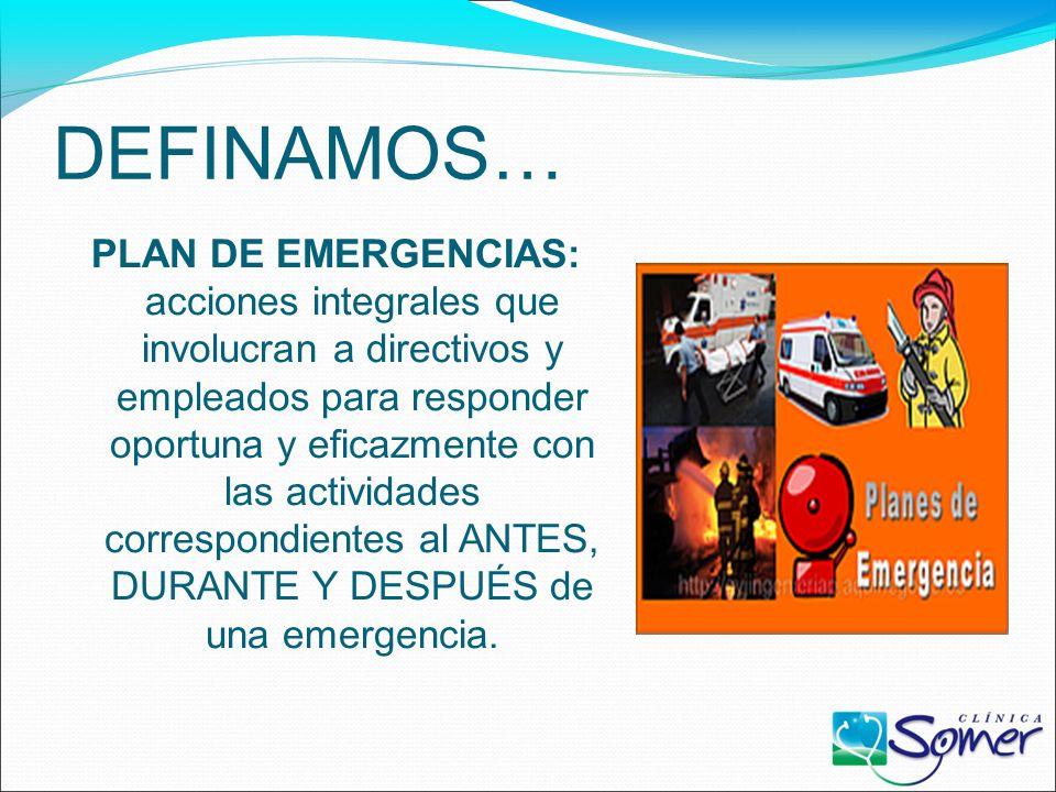 DEFINAMOS… PLAN DE EMERGENCIAS: acciones integrales que involucran a directivos y empleados para responder oportuna y eficazmente con las actividades correspondientes al ANTES, DURANTE Y DESPUÉS de una emergencia.