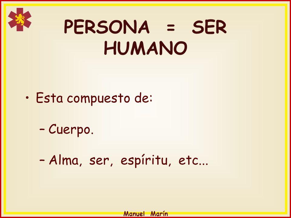 Manuel Marín PERSONA = SER HUMANO Esta compuesto de: –Cuerpo. –Alma, ser, espíritu, etc...