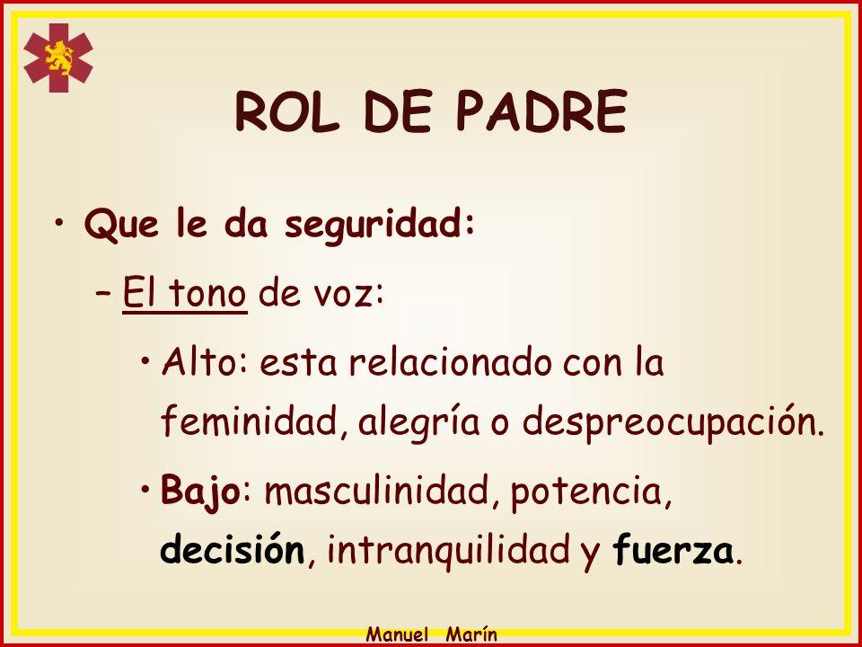 Manuel Marín ROL DE PADRE Que le da seguridad: –El tono de voz: Alto: esta relacionado con la feminidad, alegría o despreocupación. Bajo: masculinidad