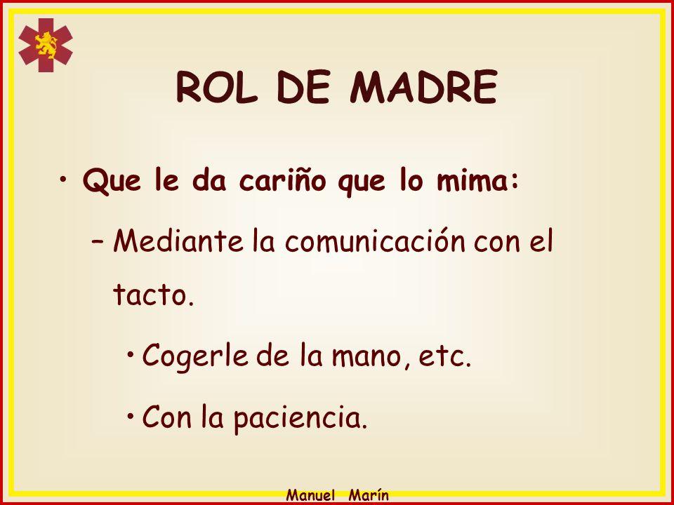 Manuel Marín Que le da cariño que lo mima: –Mediante la comunicación con el tacto. Cogerle de la mano, etc. Con la paciencia. ROL DE MADRE