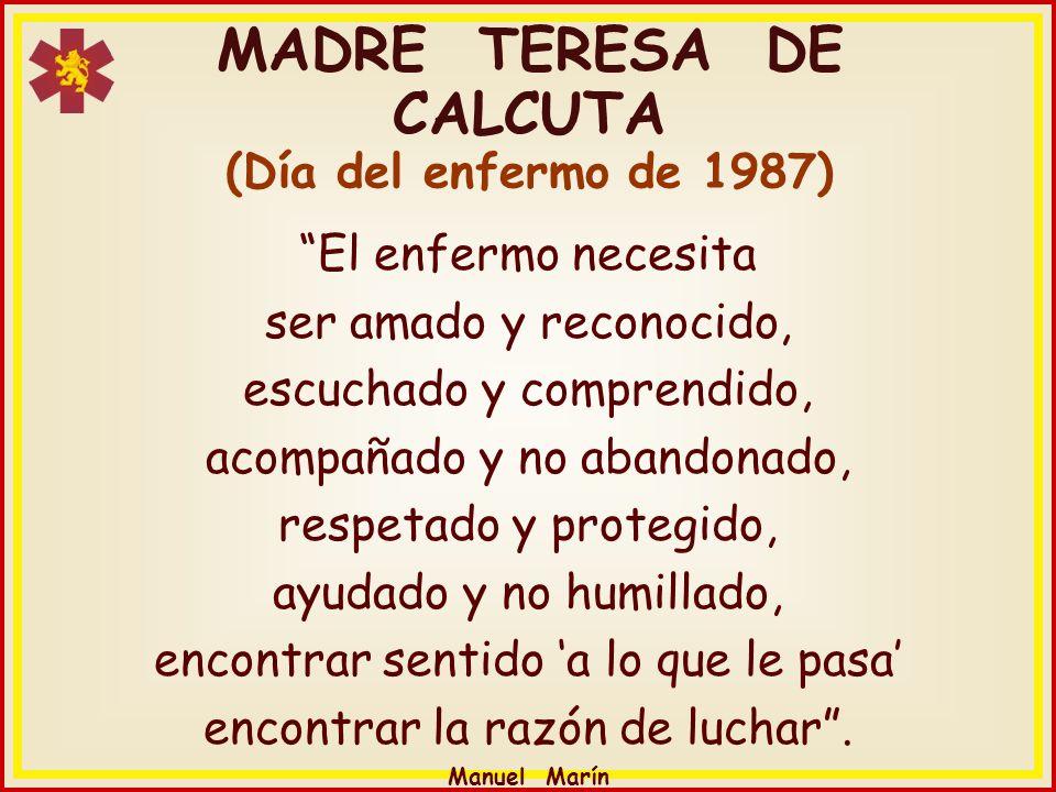 Manuel Marín MADRE TERESA DE CALCUTA (Día del enfermo de 1987) El enfermo necesita ser amado y reconocido, escuchado y comprendido, acompañado y no ab