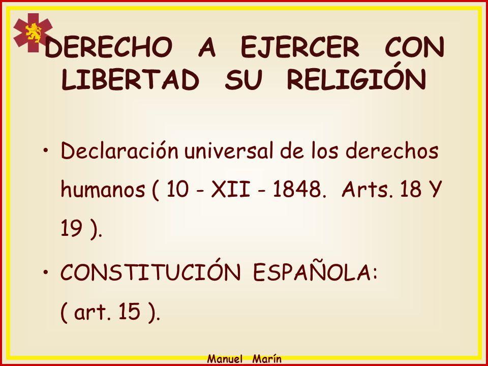 Manuel Marín DERECHO A EJERCER CON LIBERTAD SU RELIGIÓN Declaración universal de los derechos humanos ( 10 - XII - 1848. Arts. 18 Y 19 ). CONSTITUCIÓN